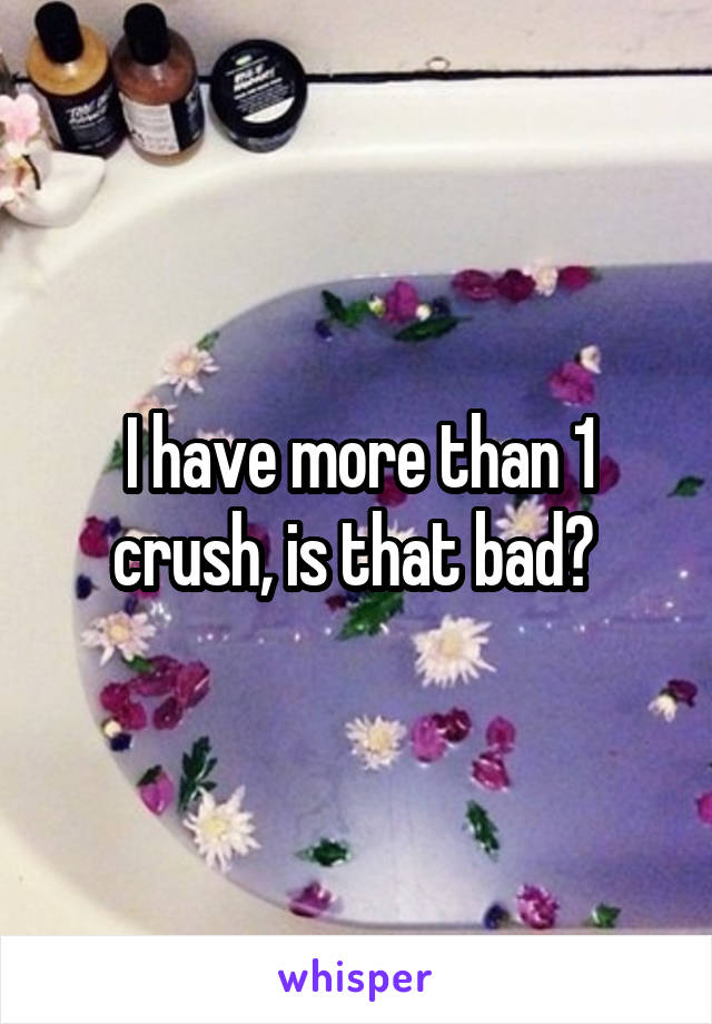 I have more than 1 crush, is that bad?