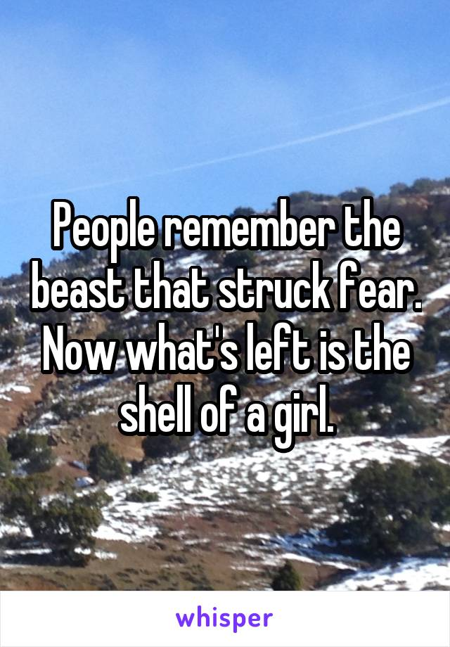 People remember the beast that struck fear. Now what's left is the shell of a girl.