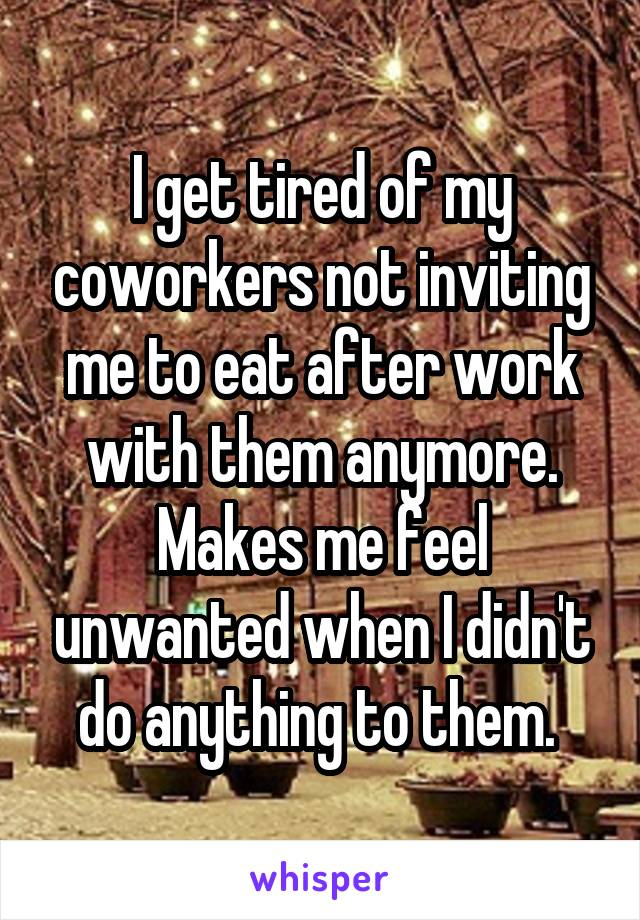 I get tired of my coworkers not inviting me to eat after work with them anymore. Makes me feel unwanted when I didn't do anything to them.