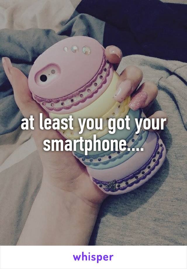 at least you got your smartphone....