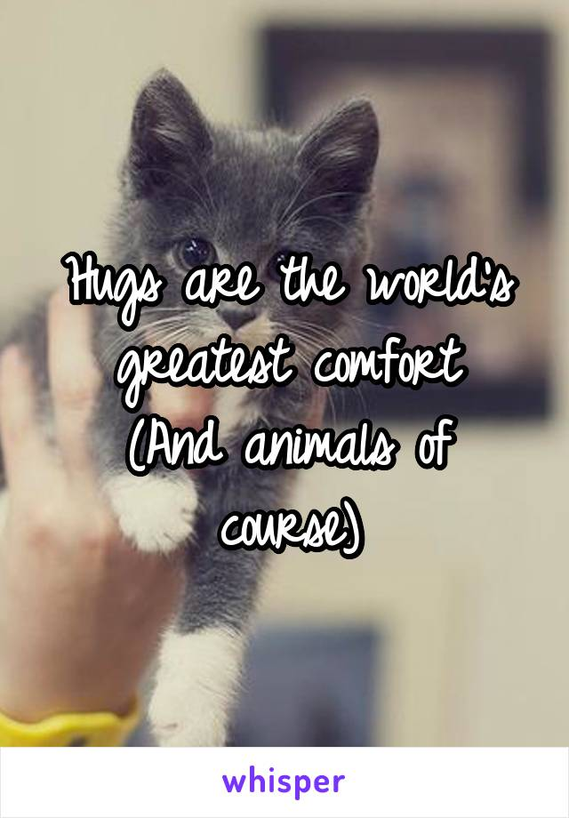 Hugs are the world's greatest comfort (And animals of course)