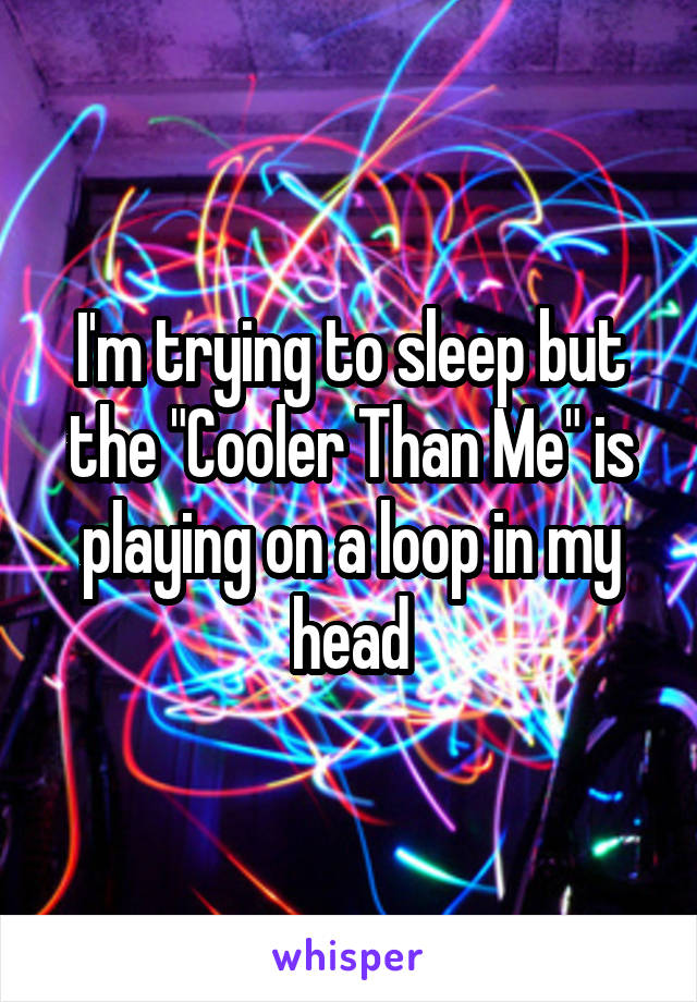"""I'm trying to sleep but the """"Cooler Than Me"""" is playing on a loop in my head"""