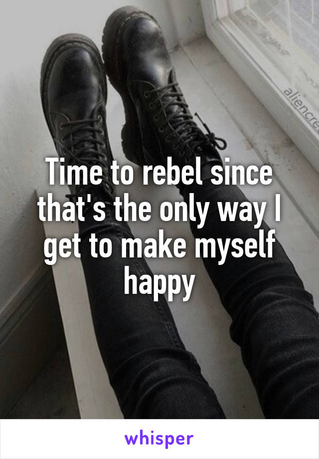 Time to rebel since that's the only way I get to make myself happy