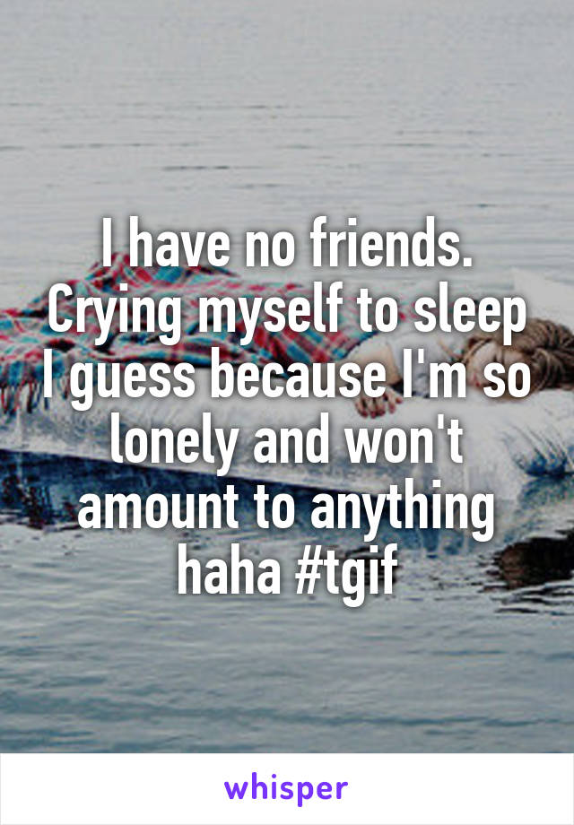 I have no friends. Crying myself to sleep I guess because I'm so lonely and won't amount to anything haha #tgif