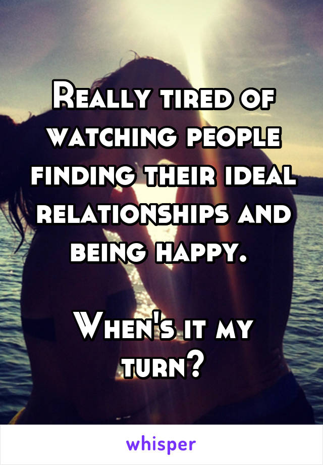 Really tired of watching people finding their ideal relationships and being happy.   When's it my turn?