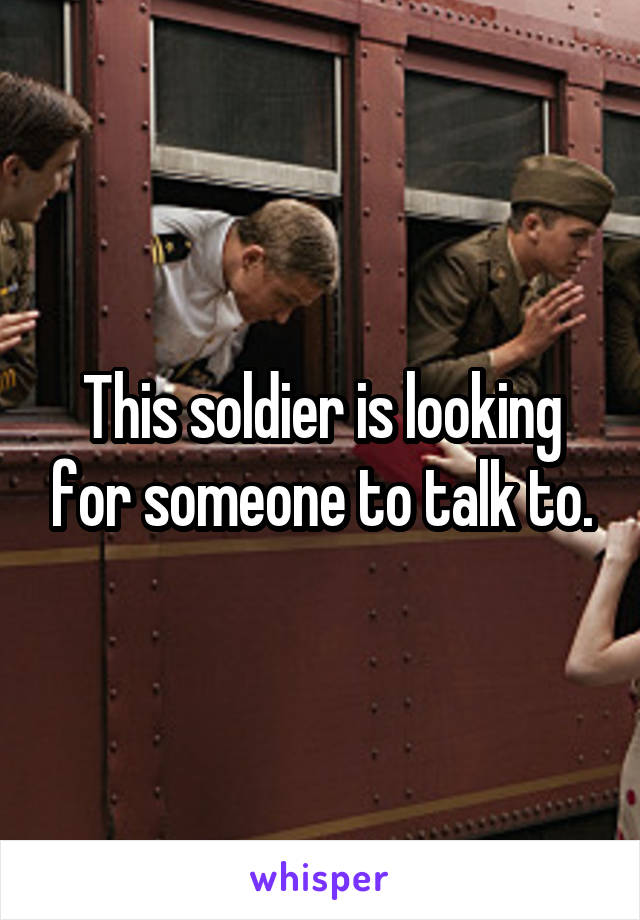 This soldier is looking for someone to talk to.