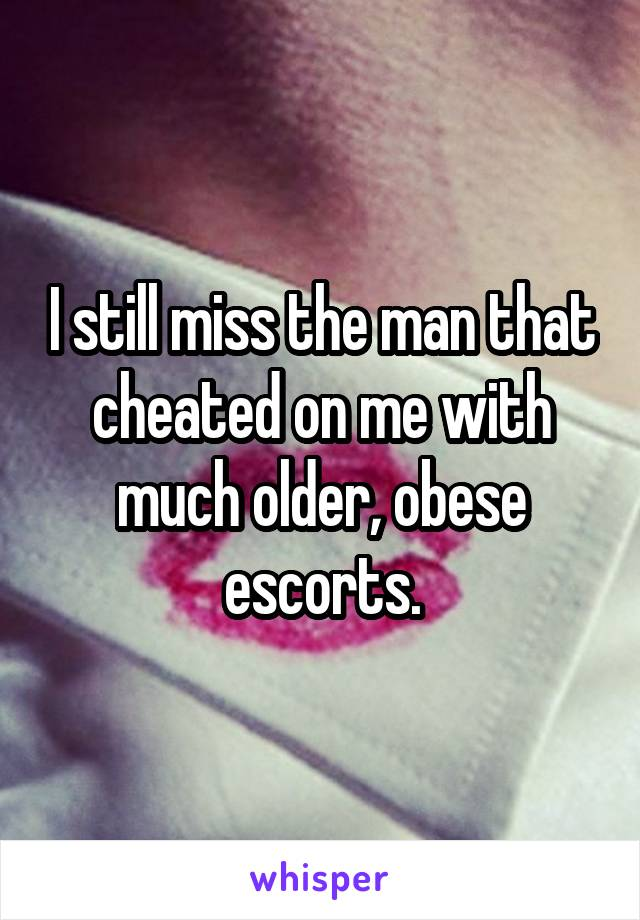 I still miss the man that cheated on me with much older, obese escorts.