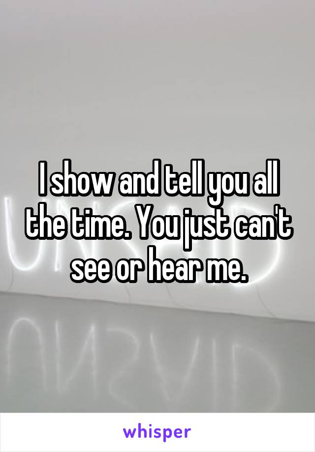 I show and tell you all the time. You just can't see or hear me.