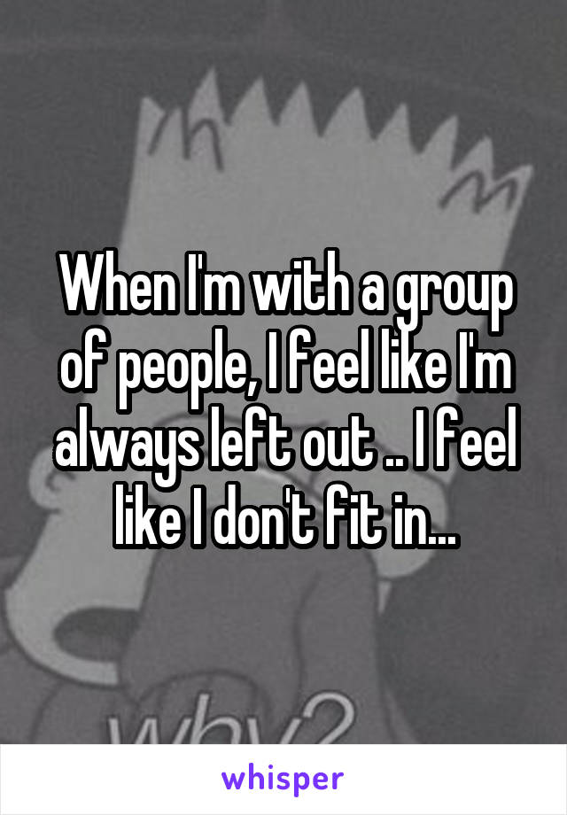When I'm with a group of people, I feel like I'm always left out .. I feel like I don't fit in...