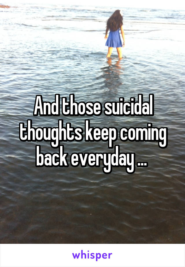 And those suicidal thoughts keep coming back everyday ...
