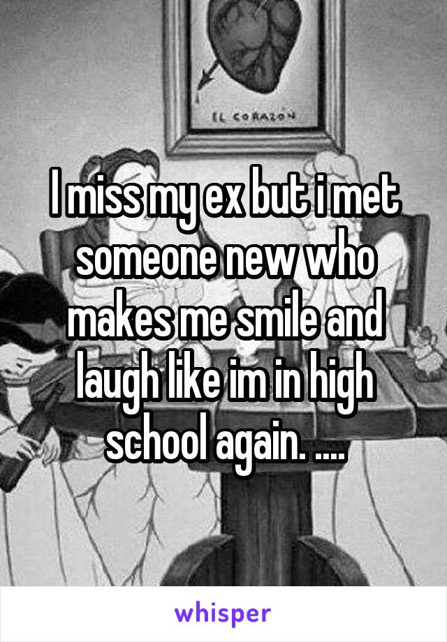 I miss my ex but i met someone new who makes me smile and laugh like im in high school again. ....