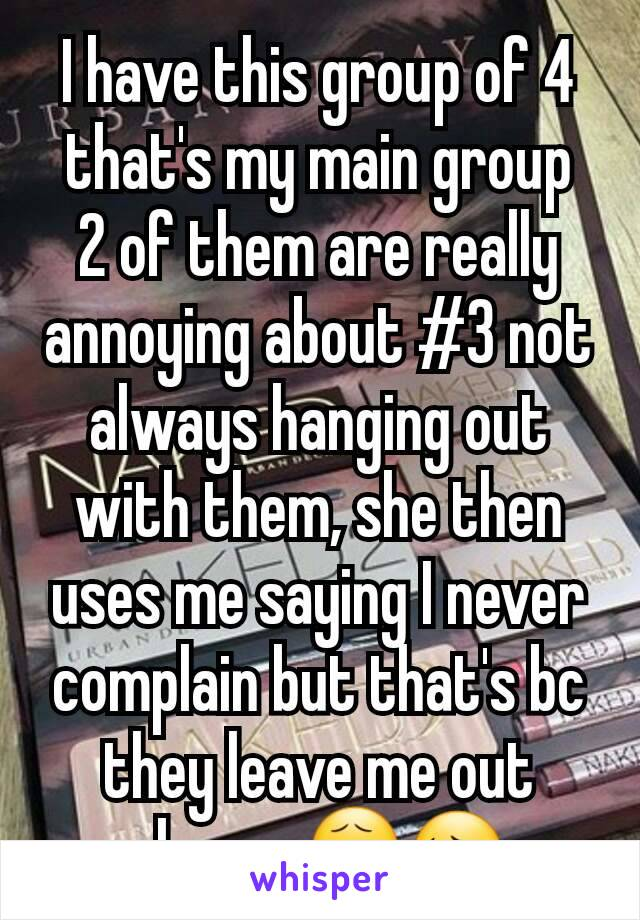 I have this group of 4 that's my main group 2 of them are really annoying about #3 not always hanging out with them, she then uses me saying I never complain but that's bc they leave me out always😧😔