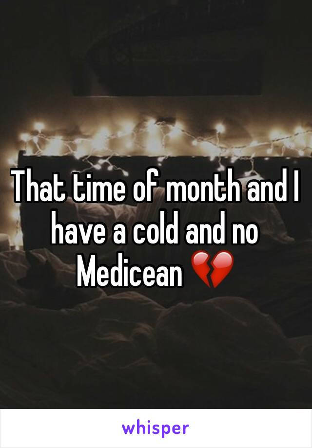 That time of month and I have a cold and no Medicean 💔
