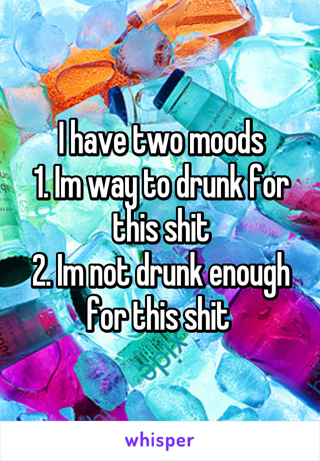 I have two moods 1. Im way to drunk for this shit 2. Im not drunk enough for this shit