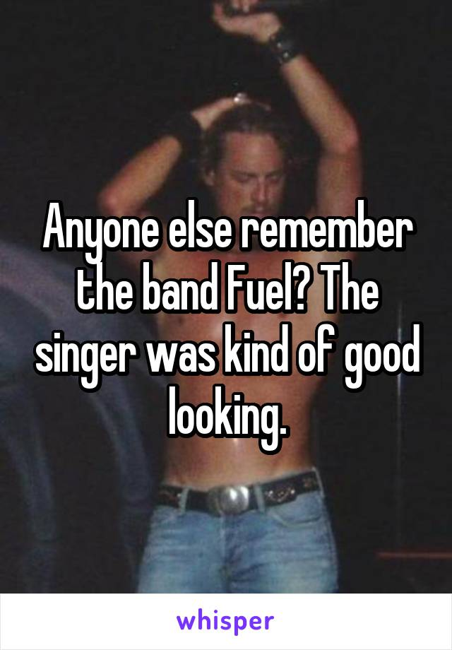 Anyone else remember the band Fuel? The singer was kind of good looking.