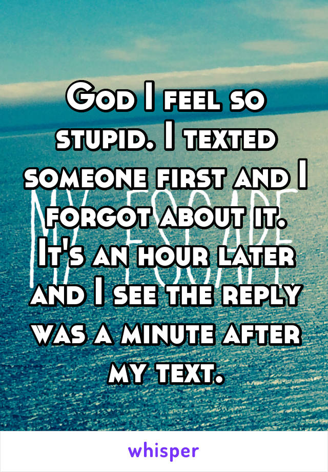 God I feel so stupid. I texted someone first and I forgot about it. It's an hour later and I see the reply was a minute after my text.