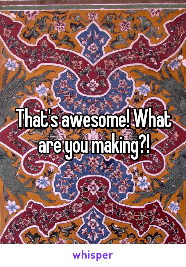That's awesome! What are you making?!