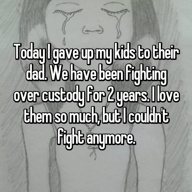 Today I gave up my kids to their dad. We have been fighting over custody for 2 years. I love them so much, but I couldn't fight anymore.