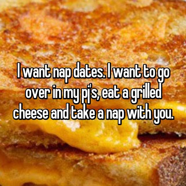 I want nap dates. I want to go over in my pj's, eat a grilled cheese and take a nap with you.
