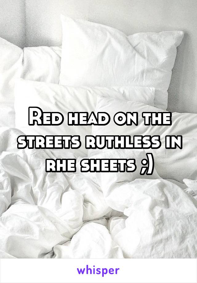 Red head on the streets ruthless in rhe sheets ;)