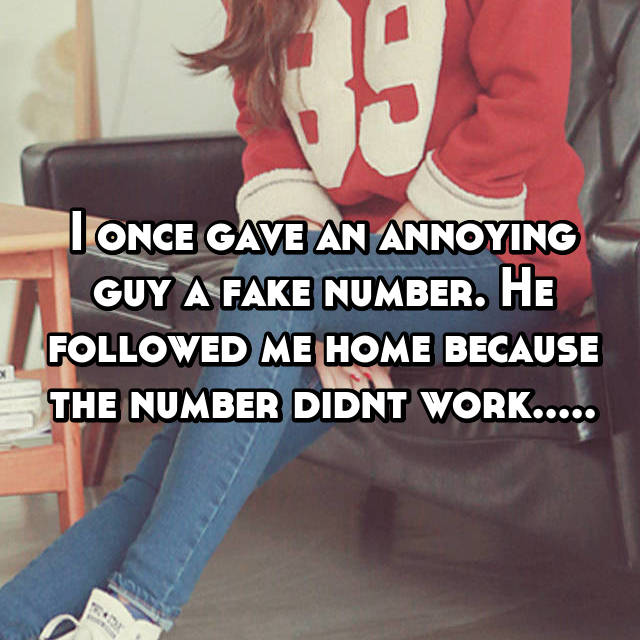 I once gave an annoying guy a fake number. He followed me home because the number didnt work.....