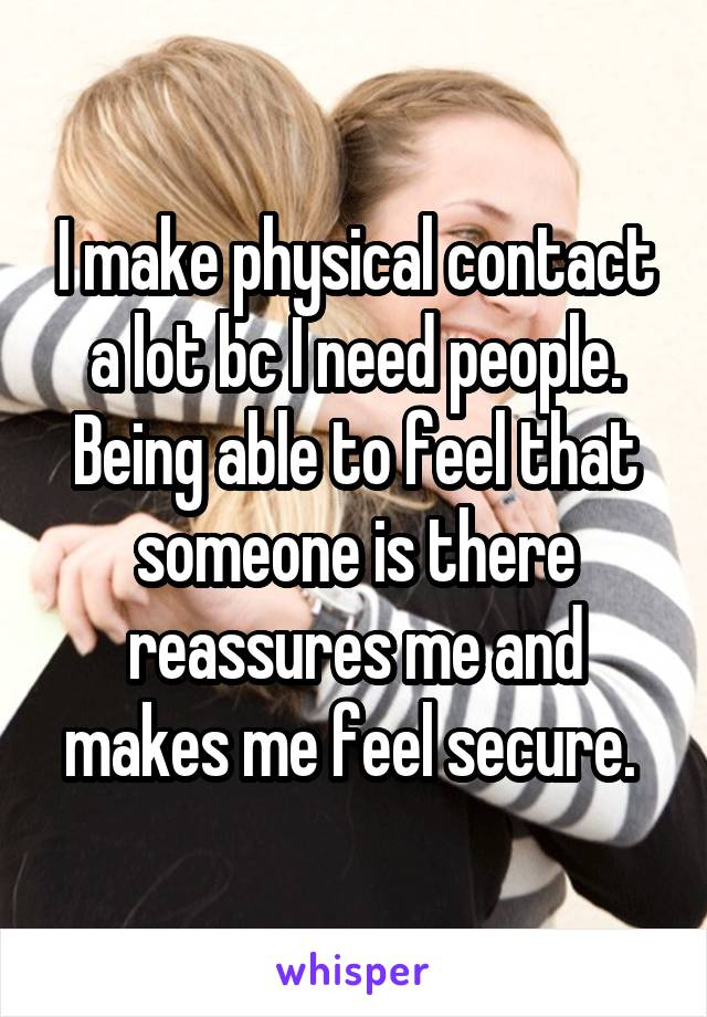 I make physical contact a lot bc I need people. Being able to feel that someone is there reassures me and makes me feel secure.