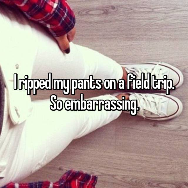 I ripped my pants on a field trip. So embarrassing.