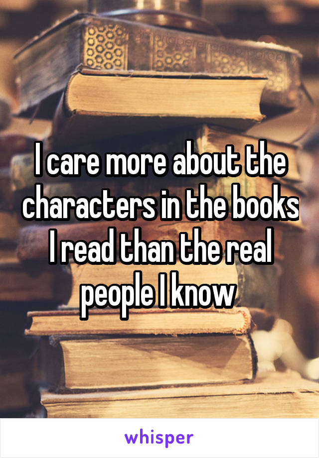 I care more about the characters in the books I read than the real people I know
