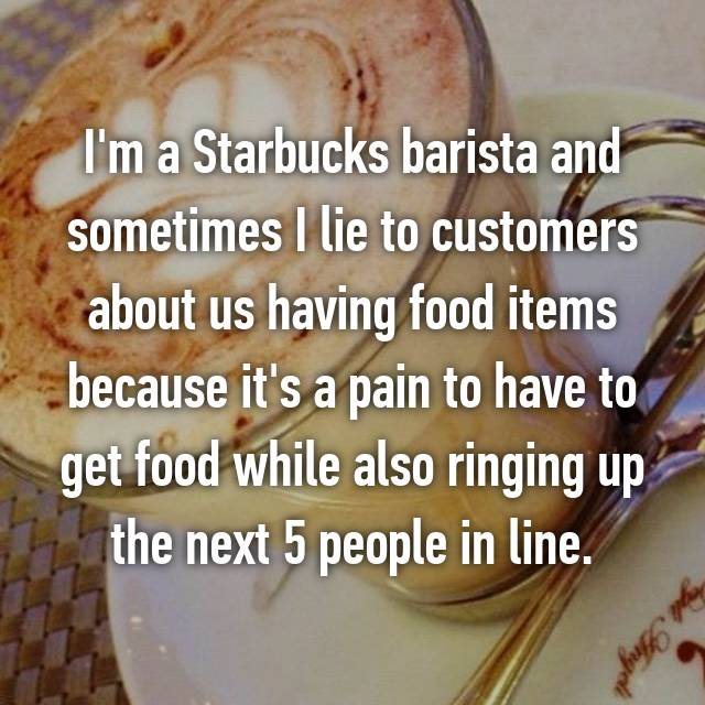 I'm a Starbucks barista and sometimes I lie to customers about us having food items because it's a pain to have to get food while also ringing up the next 5 people in line.
