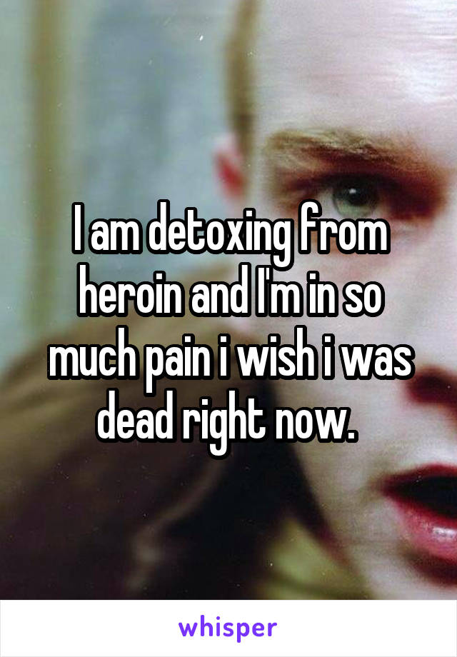 I am detoxing from heroin and I'm in so much pain i wish i was dead right now.
