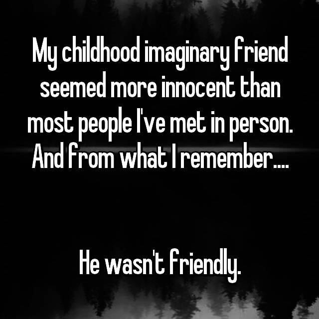 My childhood imaginary friend seemed more innocent than most people I've met in person. And from what I remember....   He wasn't friendly.