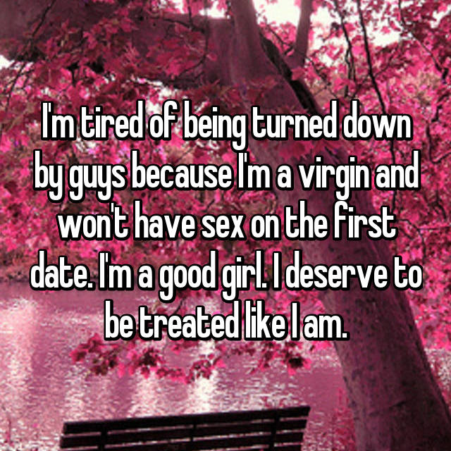 I'm tired of being turned down by guys because I'm a virgin and won't have sex on the first date. I'm a good girl. I deserve to be treated like I am.