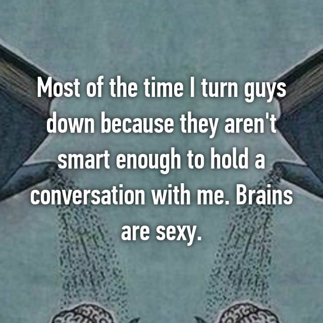 Most of the time I turn guys down because they aren't smart enough to hold a conversation with me. Brains are sexy.