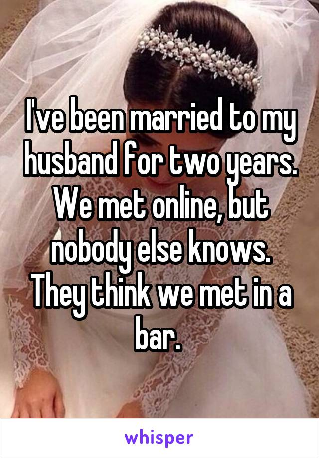 I've been married to my husband for two years. We met online, but nobody else knows. They think we met in a bar.