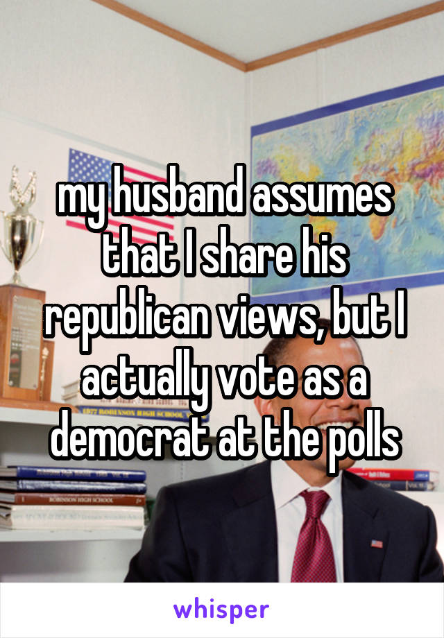 my husband assumes that I share his republican views, but I actually vote as a democrat at the polls