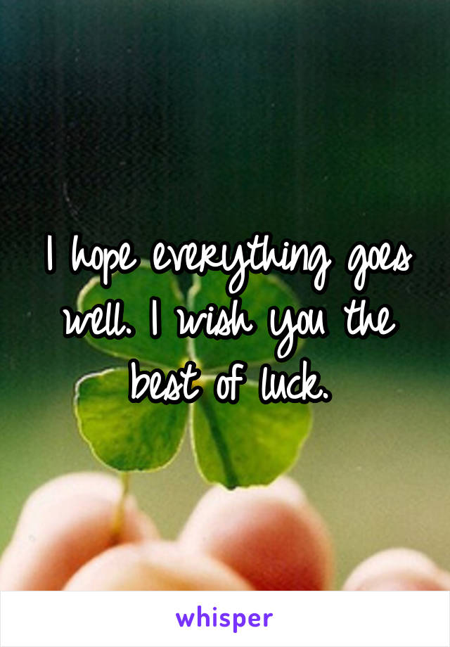 i hope everything goes well i wish you the best of luck