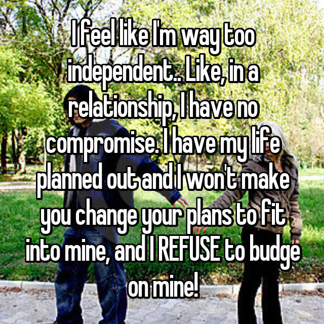 I feel like I'm way too independent.. Like, in a relationship, I have no compromise. I have my life planned out and I won't make you change your plans to fit into mine, and I REFUSE to budge on mine!