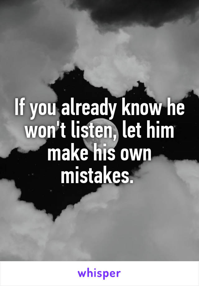 If you already know he won't listen, let him make his own mistakes.