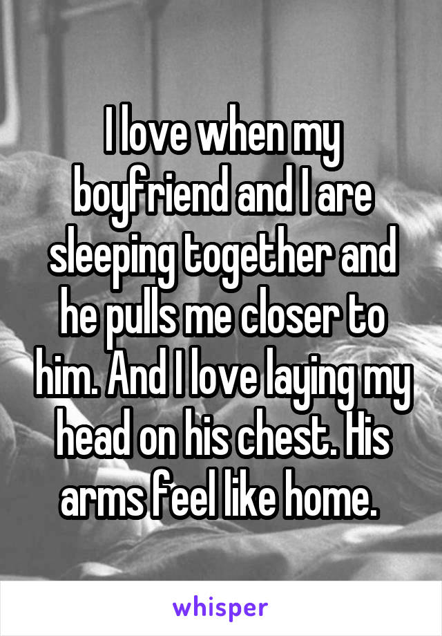 I love when my boyfriend and I are sleeping together and he pulls me closer to him. And I love laying my head on his chest. His arms feel like home.