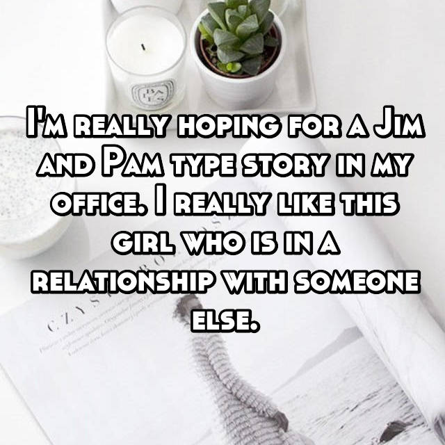 I'm really hoping for a Jim and Pam type story in my office. I really like this girl who is in a relationship with someone else.