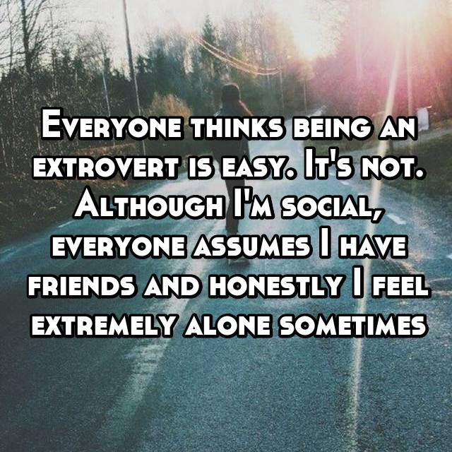 Everyone thinks being an extrovert is easy. It's not. Although I'm social, everyone assumes I have friends and honestly I feel extremely alone sometimes