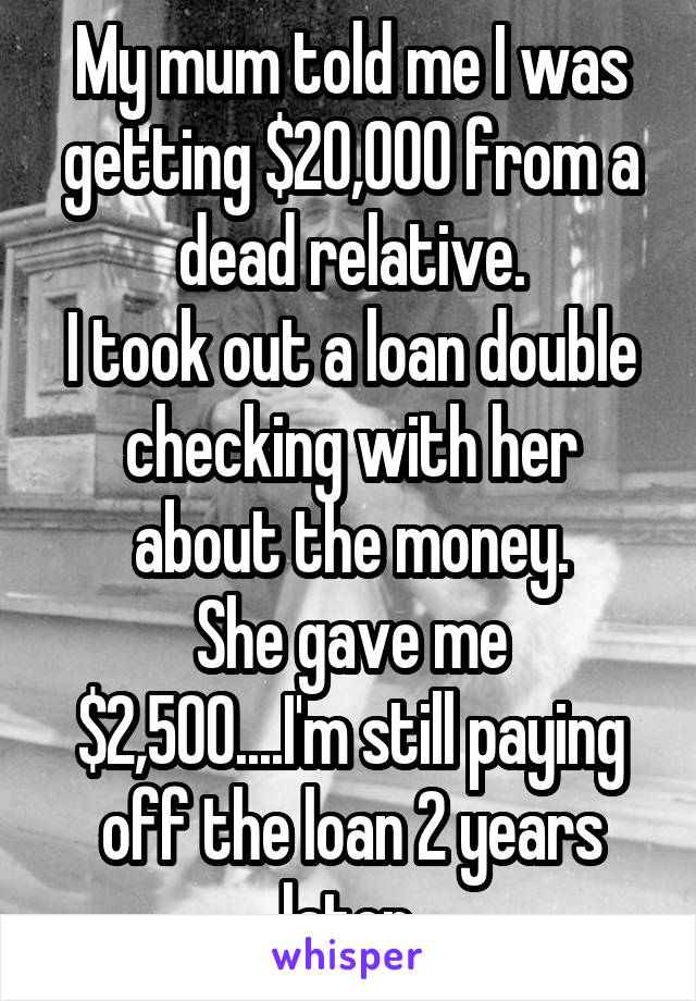 My mum told me I was getting $20,000 from a dead relative. I took out a loan double checking with her about the money. She gave me $2,500....I'm still paying off the loan 2 years later.