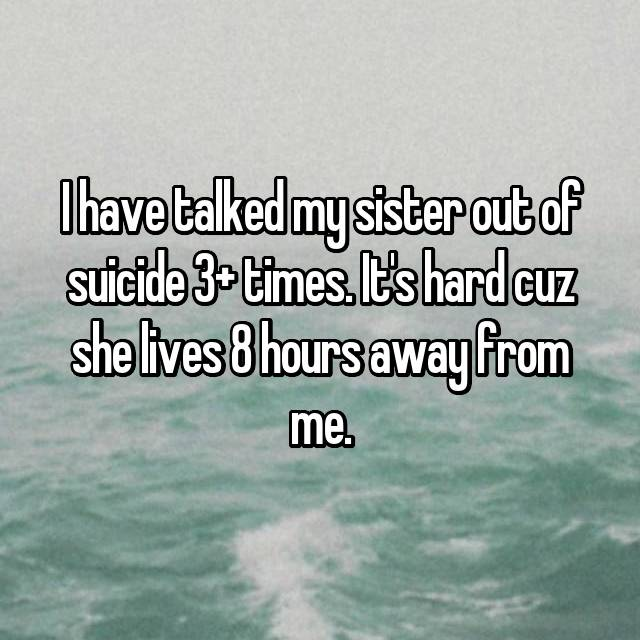 I have talked my sister out of suicide 3+ times. It's hard cuz she lives 8 hours away from me.