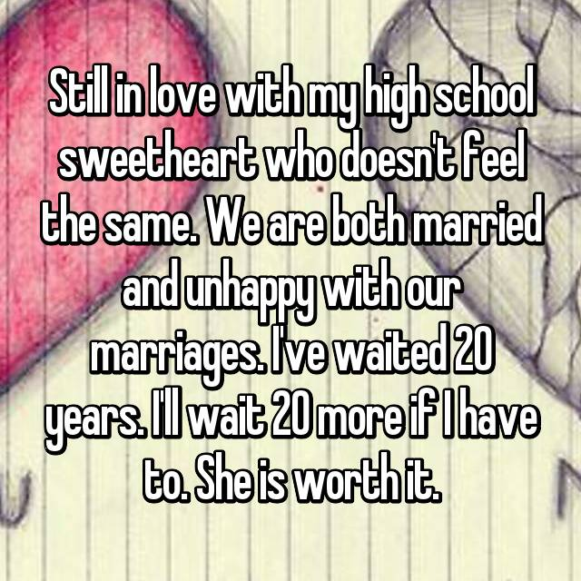 Still in love with my high school sweetheart who doesn't feel the same. We are both married and unhappy with our marriages. I've waited 20 years. I'll wait 20 more if I have to. She is worth it.