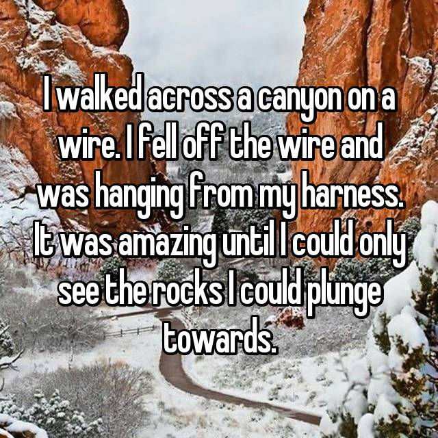I walked across a canyon on a wire. I fell off the wire and was hanging from my harness. It was amazing until I could only see the rocks I could plunge towards.
