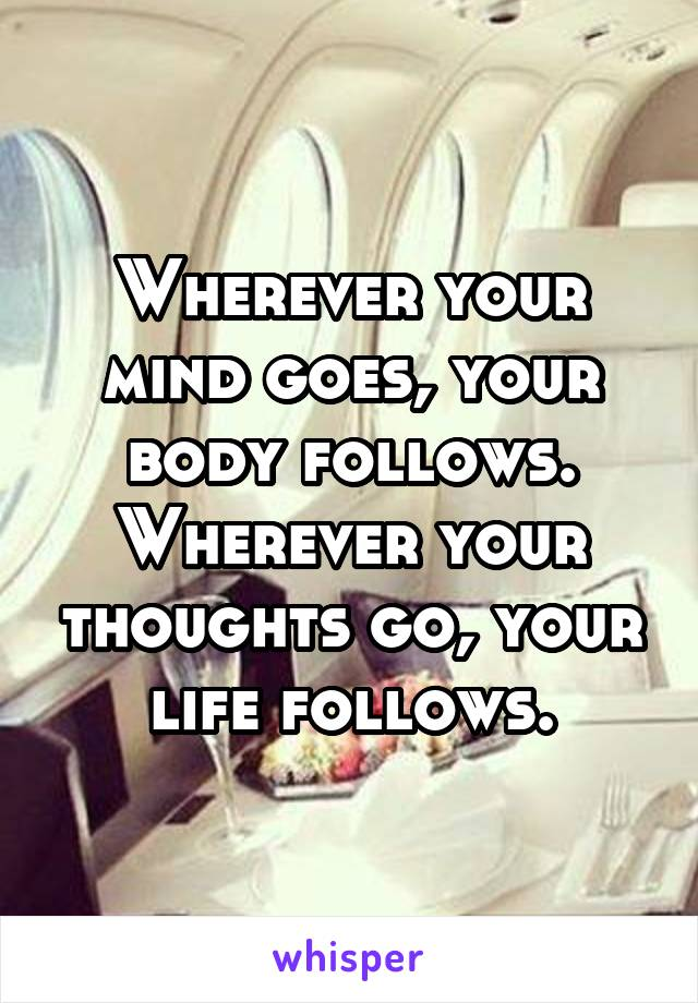 Wherever Your Mind Goes Your Body Follows Wherever Your Thoughts