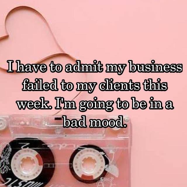 I have to admit my business failed to my clients this week. I'm going to be in a bad mood.