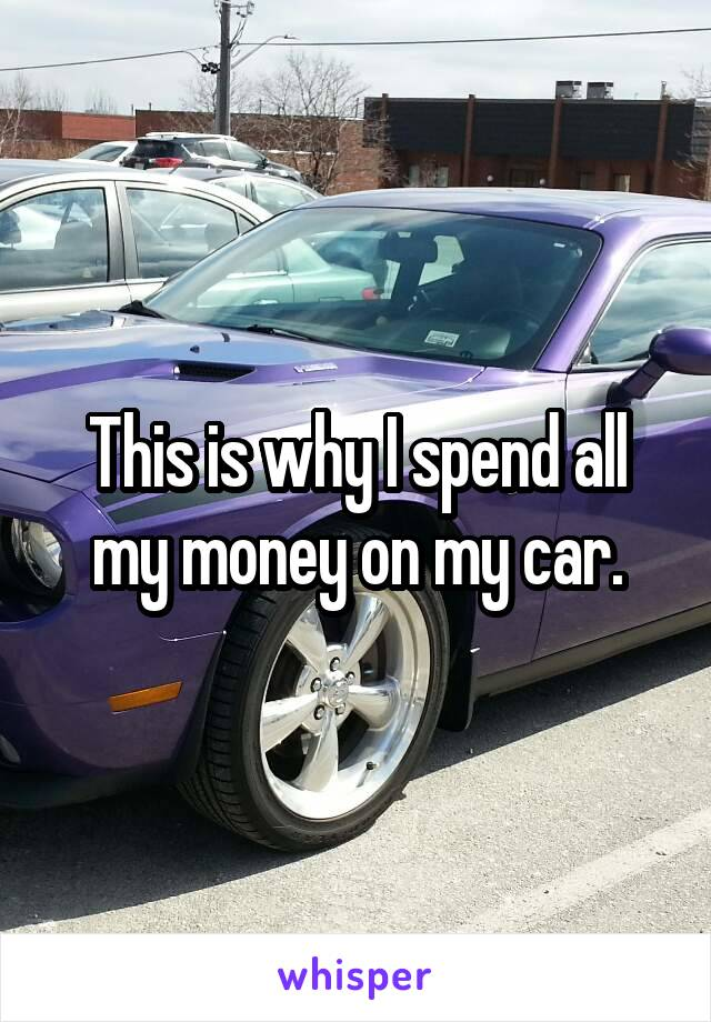 is why I spend all my money on my car.