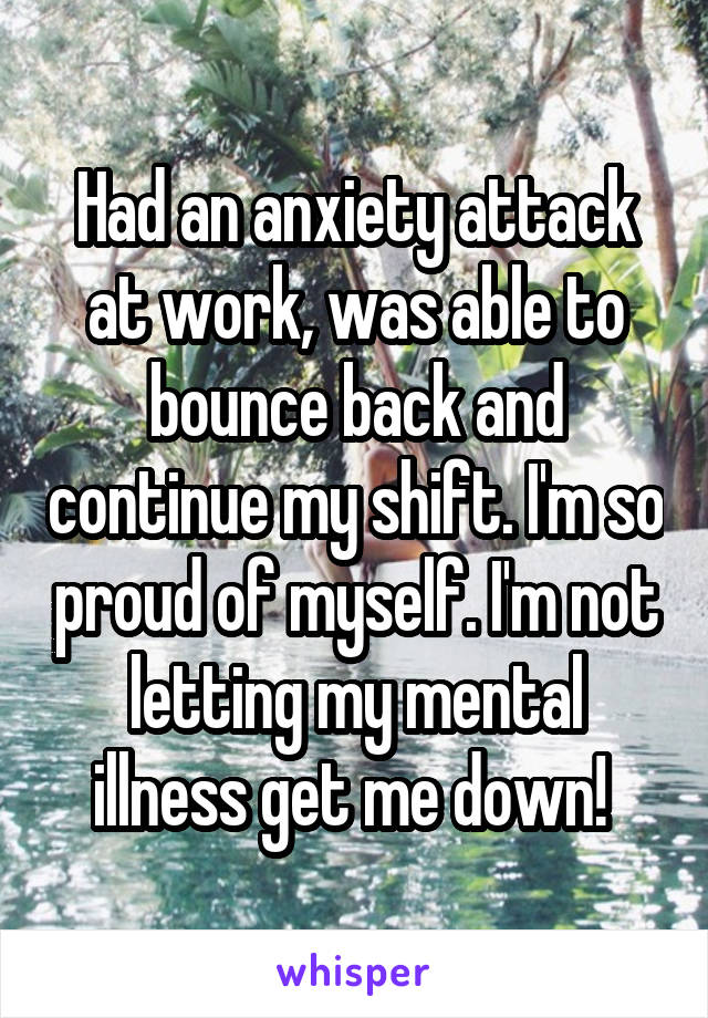 Had an anxiety attack at work, was able to bounce back and continue my shift. I'm so proud of myself. I'm not letting my mental illness get me down!