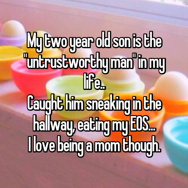 "My two year old son is the ""untrustworthy man"" in my life.. Caught him sneaking in the hallway, eating my EOS... I love being a mom though."